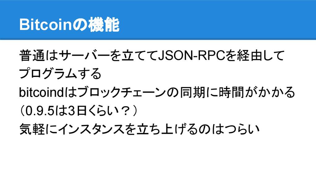 Bitcoinの機能 普通はサーバーを立ててJSON-RPCを経由して プログラムする bit...