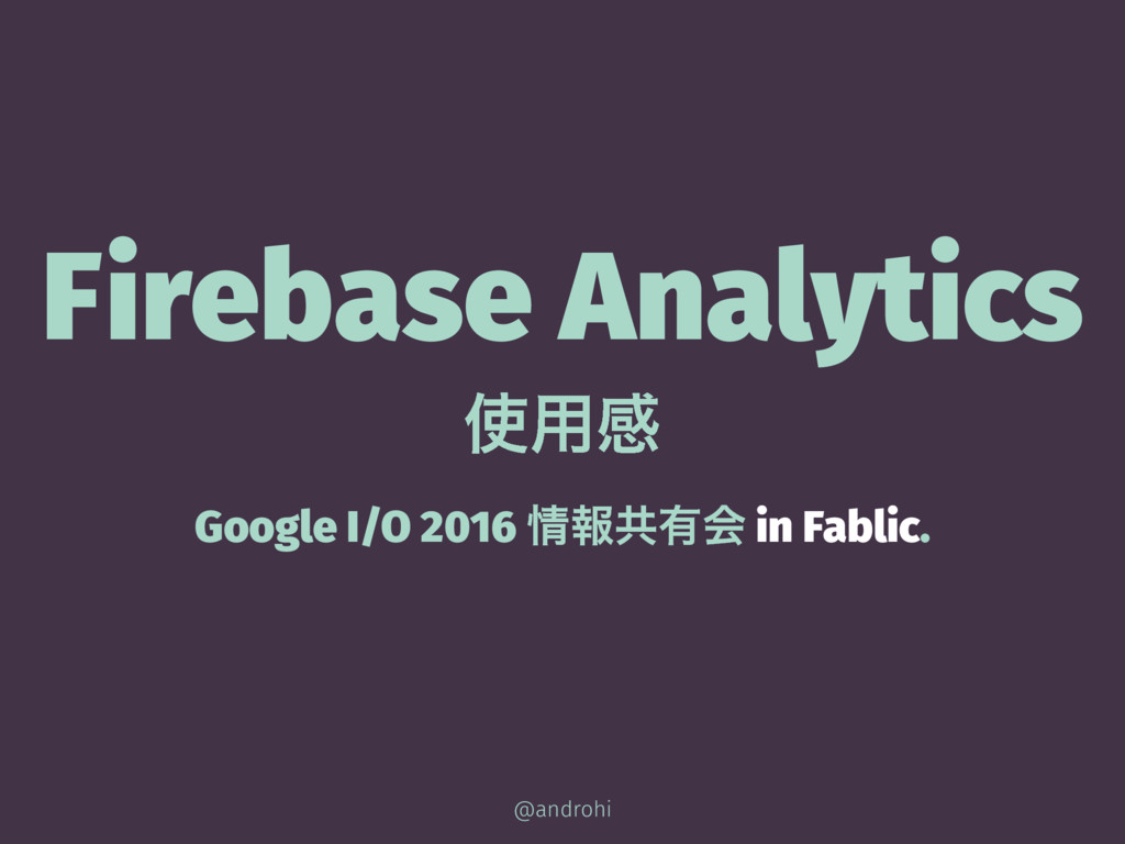 Firebase Analytics ࢖༻ײ Google I/O 2016 ৘ใڞ༗ձ in...