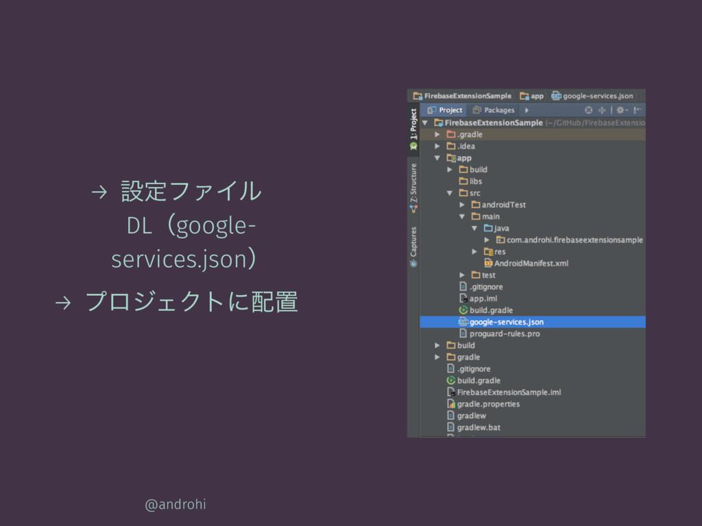 → ઃఆϑΝΠϧ DLʢgoogle- services.jsonʣ → ϓϩδΣΫτʹஔ ...