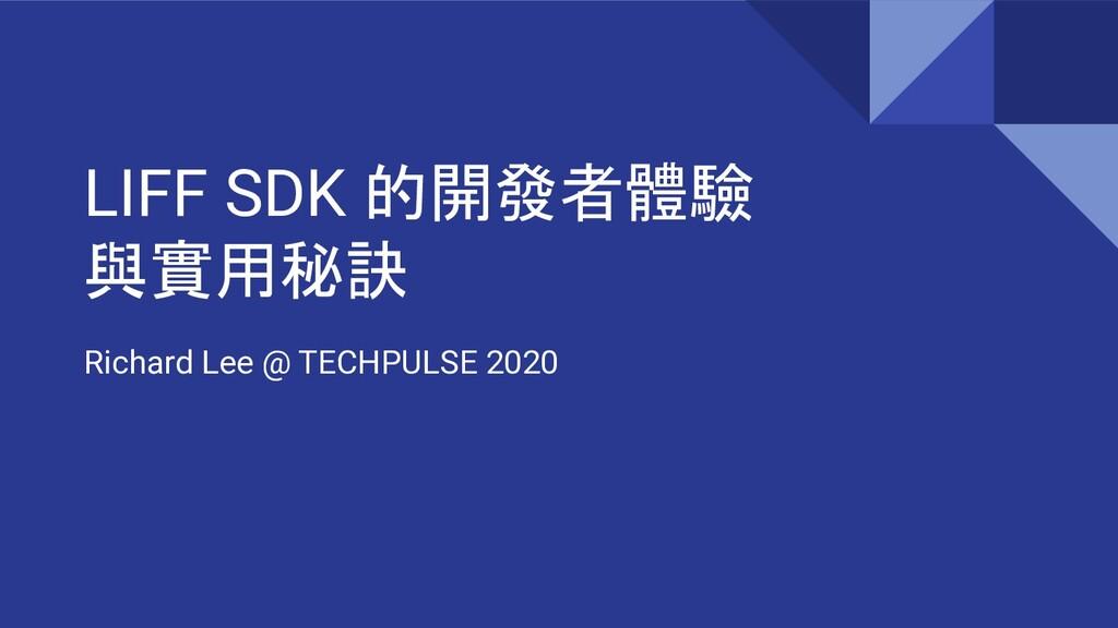 LIFF SDK 的開發者體驗 與實用秘訣 Richard Lee @ TECHPULSE 2...