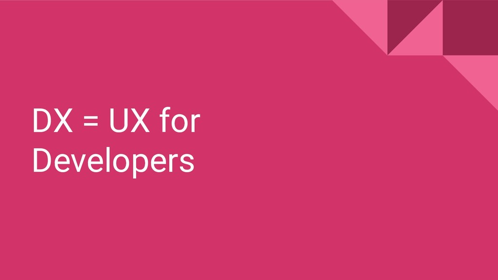 DX = UX for Developers