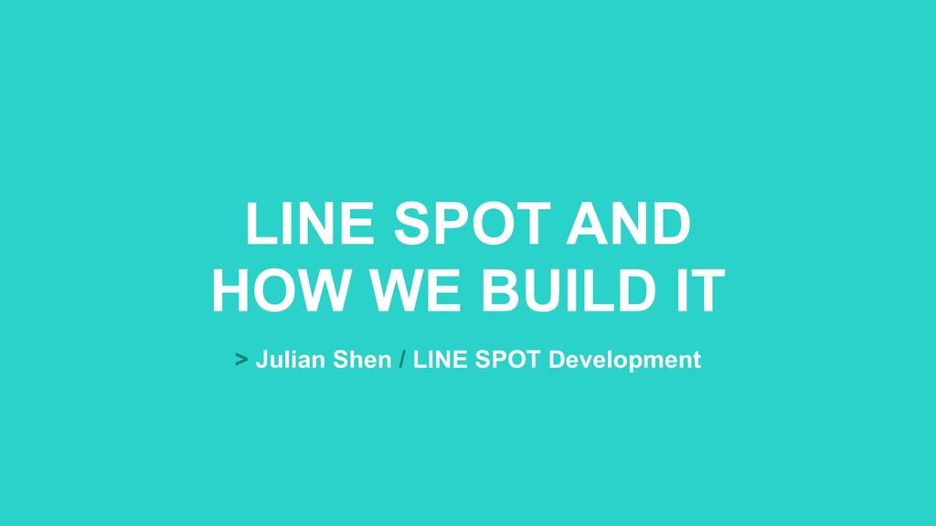 LINE SPOT AND HOW WE BUILD IT > Julian Shen / L...