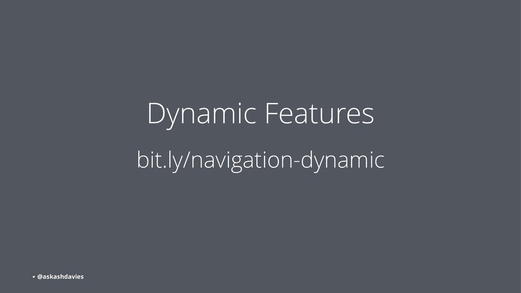 Dynamic Features bit.ly/navigation-dynamic @ask...