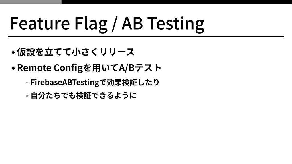 Feature Flag / AB Testing • 仮設を⽴てて⼩さくリリース • Rem...
