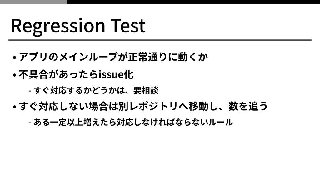 Regression Test • アプリのメインループが正常通りに動くか • 不具合があった...