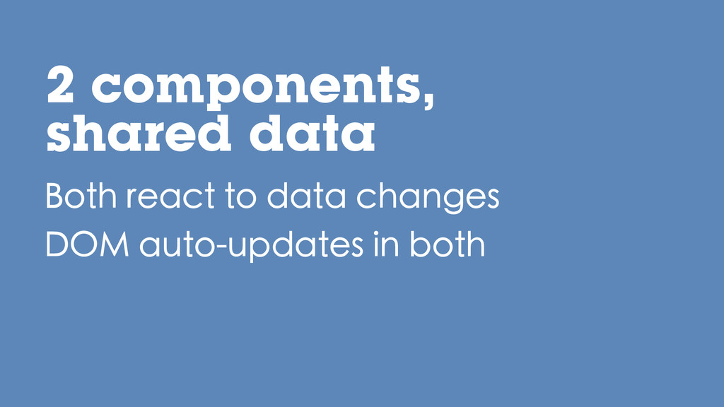 2 components, shared data Both react to data ch...
