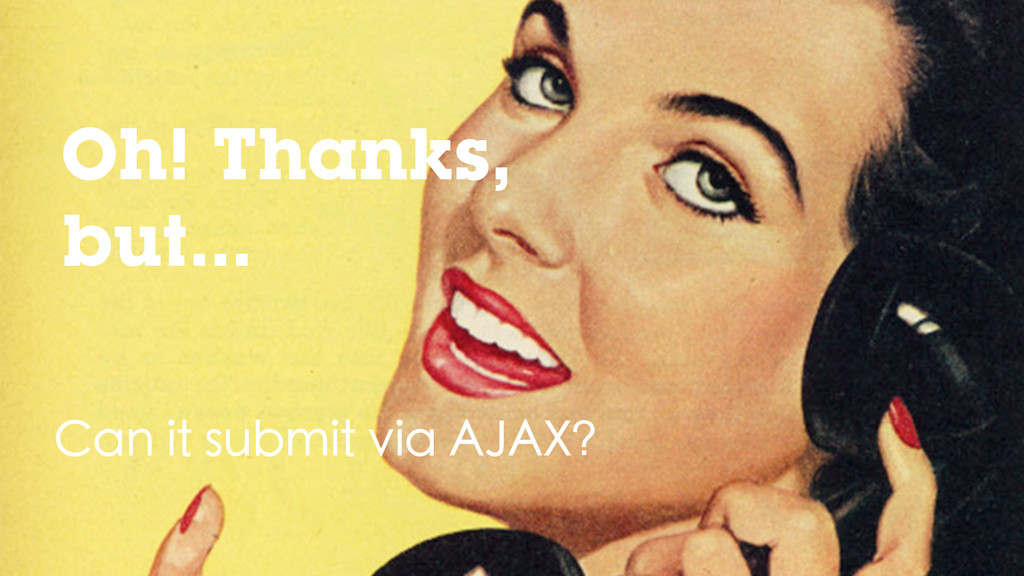 Can it submit via AJAX? Oh! Thanks, but...