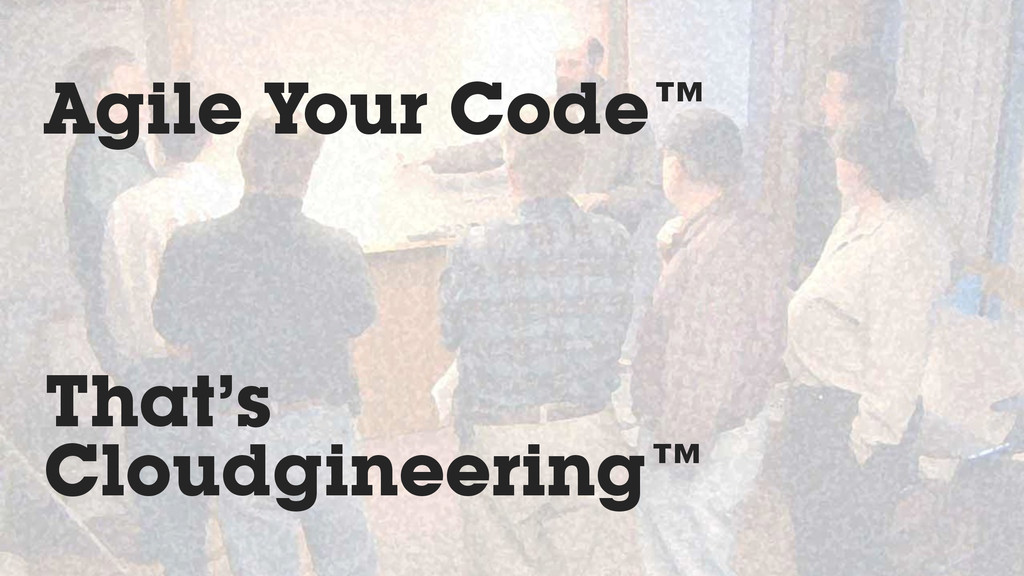 Agile Your Code™ That's Cloudgineering™