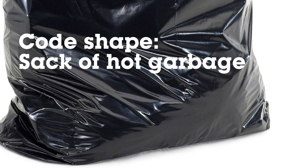 Code shape: Sack of hot garbage