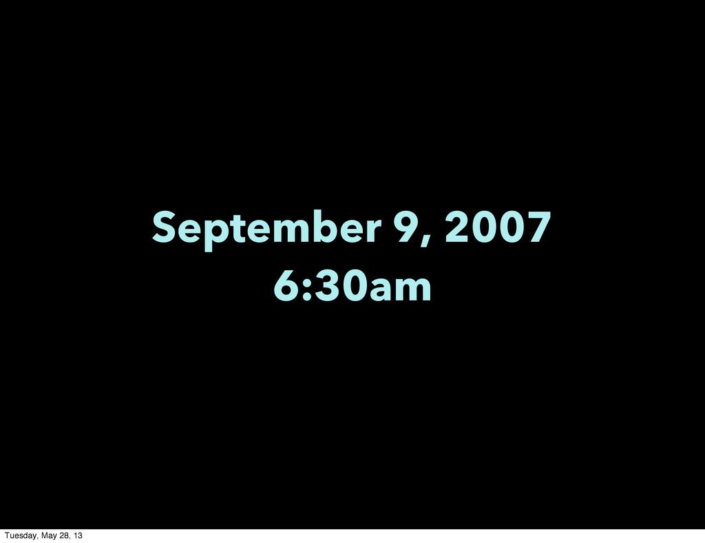 September 9, 2007 6:30am Tuesday, May 28, 13