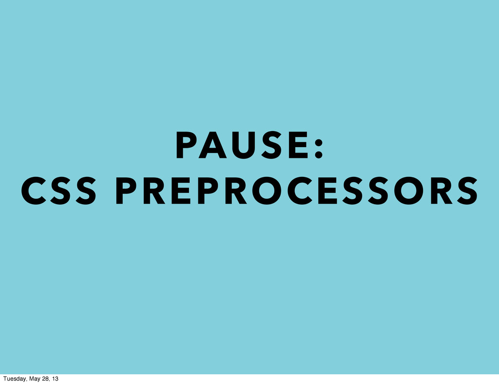 PAUSE: CSS PREPROCESSORS Tuesday, May 28, 13