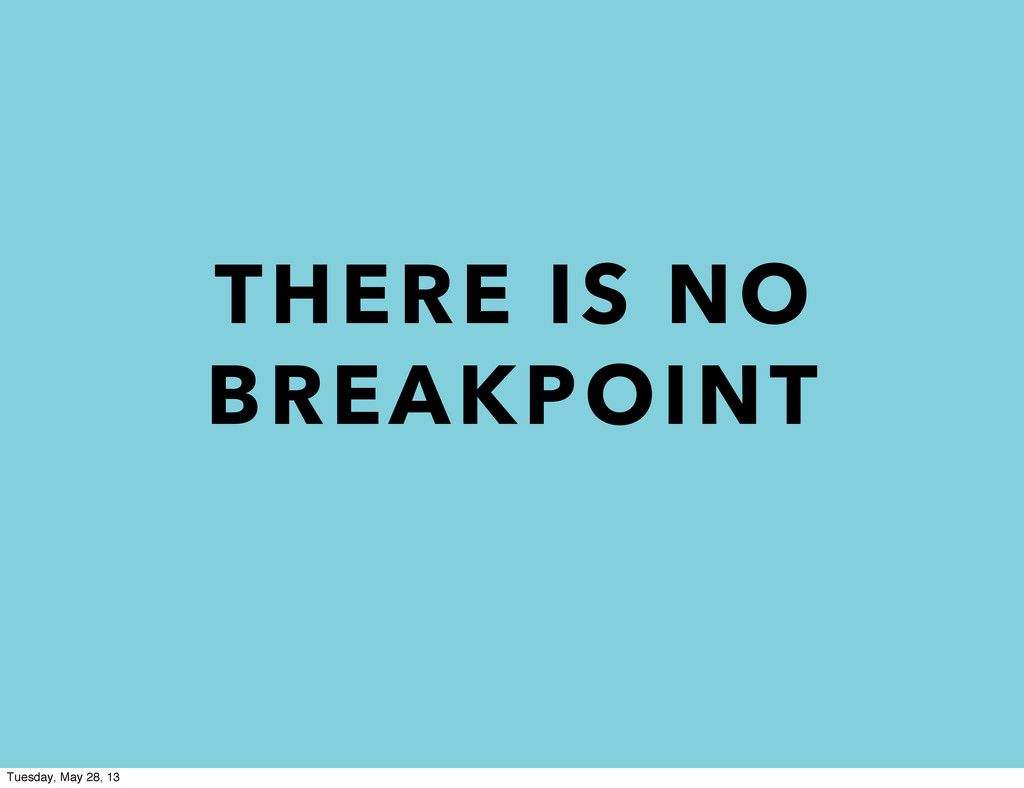 THERE IS NO BREAKPOINT Tuesday, May 28, 13