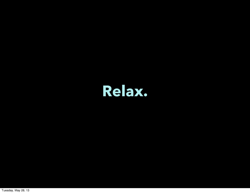 Relax. Tuesday, May 28, 13