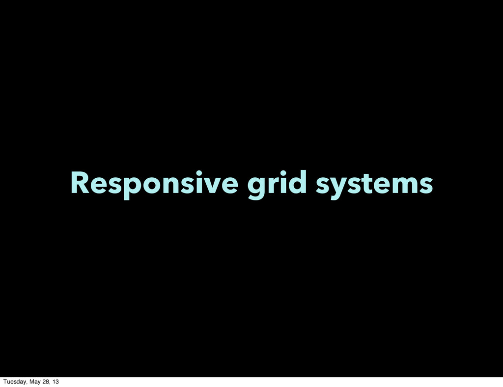 Responsive grid systems Tuesday, May 28, 13