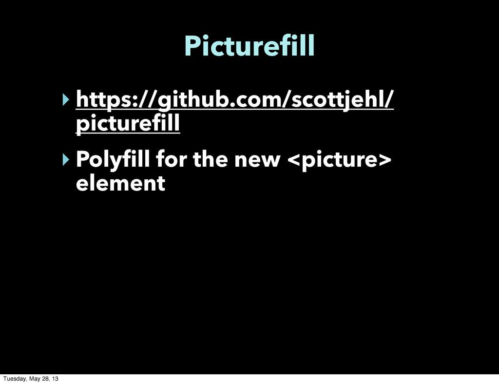 Picturefill ‣ https://github.com/scottjehl/ pic...