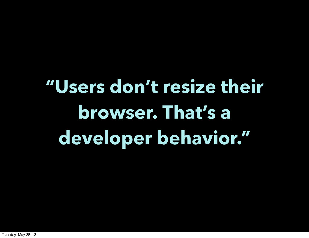 """""""Users don't resize their browser. That's a dev..."""