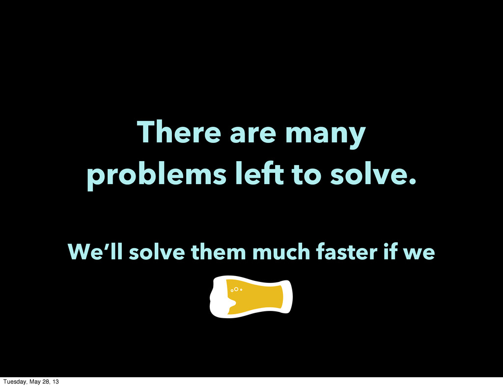 There are many problems left to solve. We'll so...
