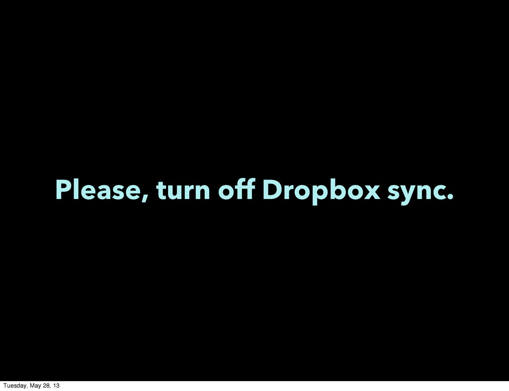 Please, turn off Dropbox sync. Tuesday, May 28,...