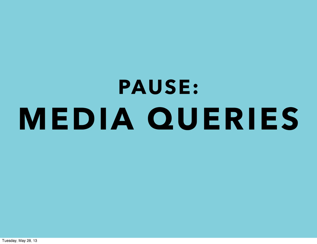 PAUSE: MEDIA QUERIES Tuesday, May 28, 13