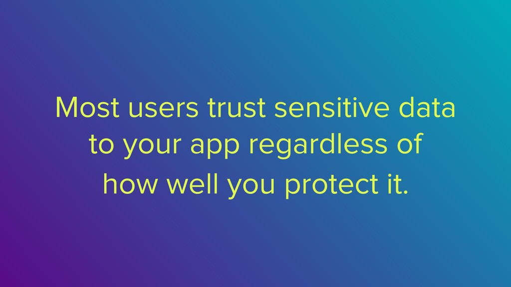 Most users trust sensitive data to your app reg...