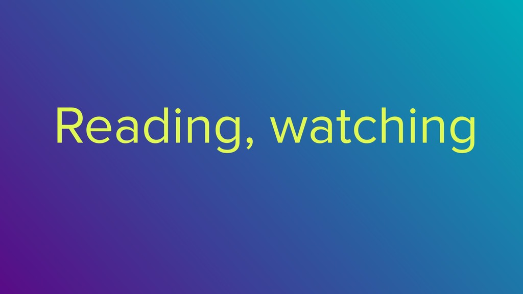 Reading, watching