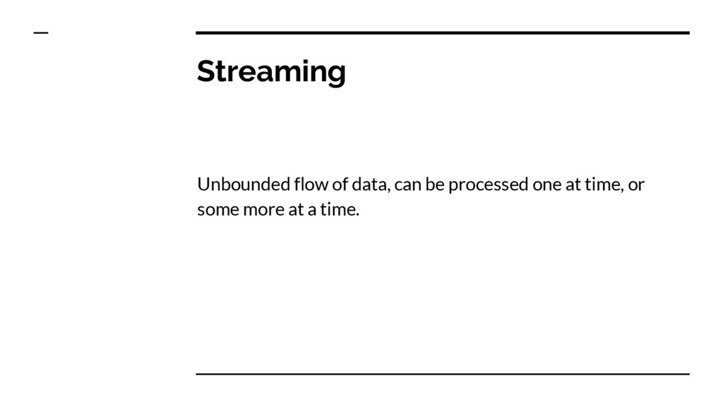 Streaming Unbounded flow of data, can be proces...