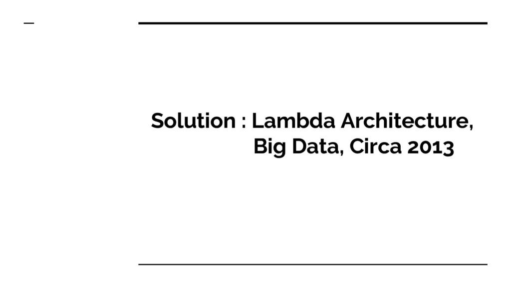 Solution : Lambda Architecture, Big Data, Circa...