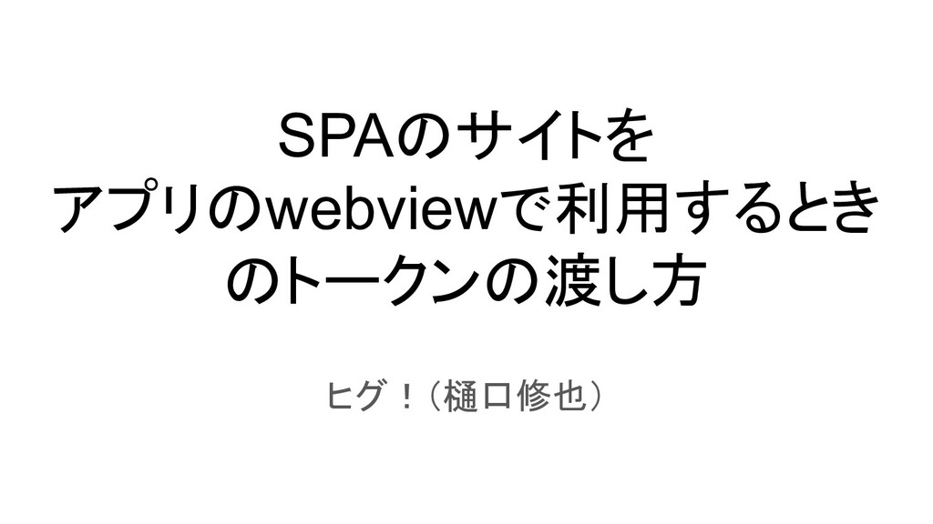 SPAのサイトを アプリのwebviewで利用するとき のトークンの渡し方 ヒグ!(樋口修也)