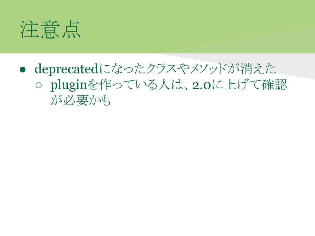 注意点 ● deprecatedになったクラスやメソッドが消えた ○ pluginを作っている...