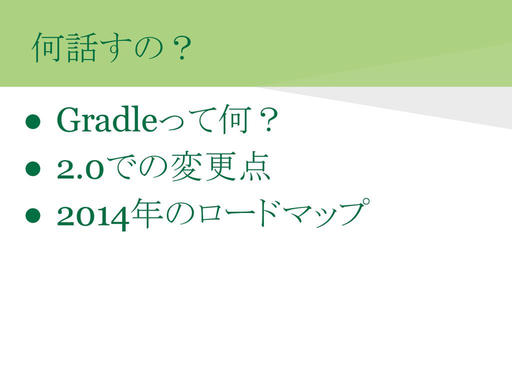 何話すの? ● Gradleって何? ● 2.0での変更点 ● 2014年のロードマップ