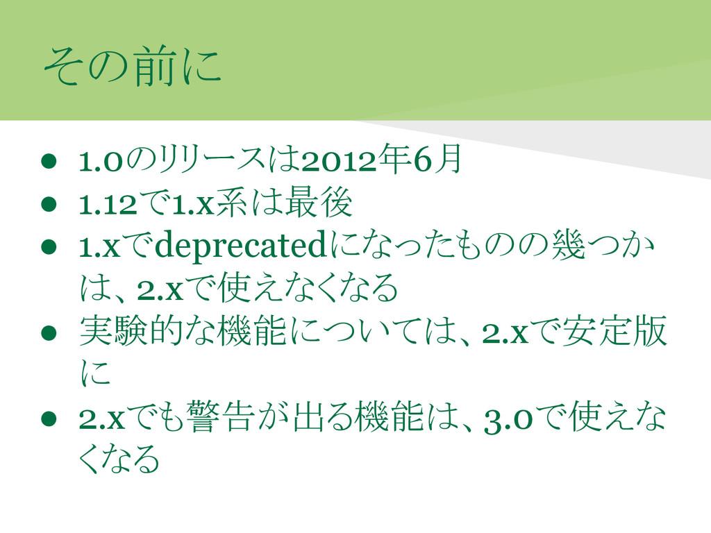 その前に ● 1.0のリリースは2012年6月 ● 1.12で1.x系は最後 ● 1.xでde...