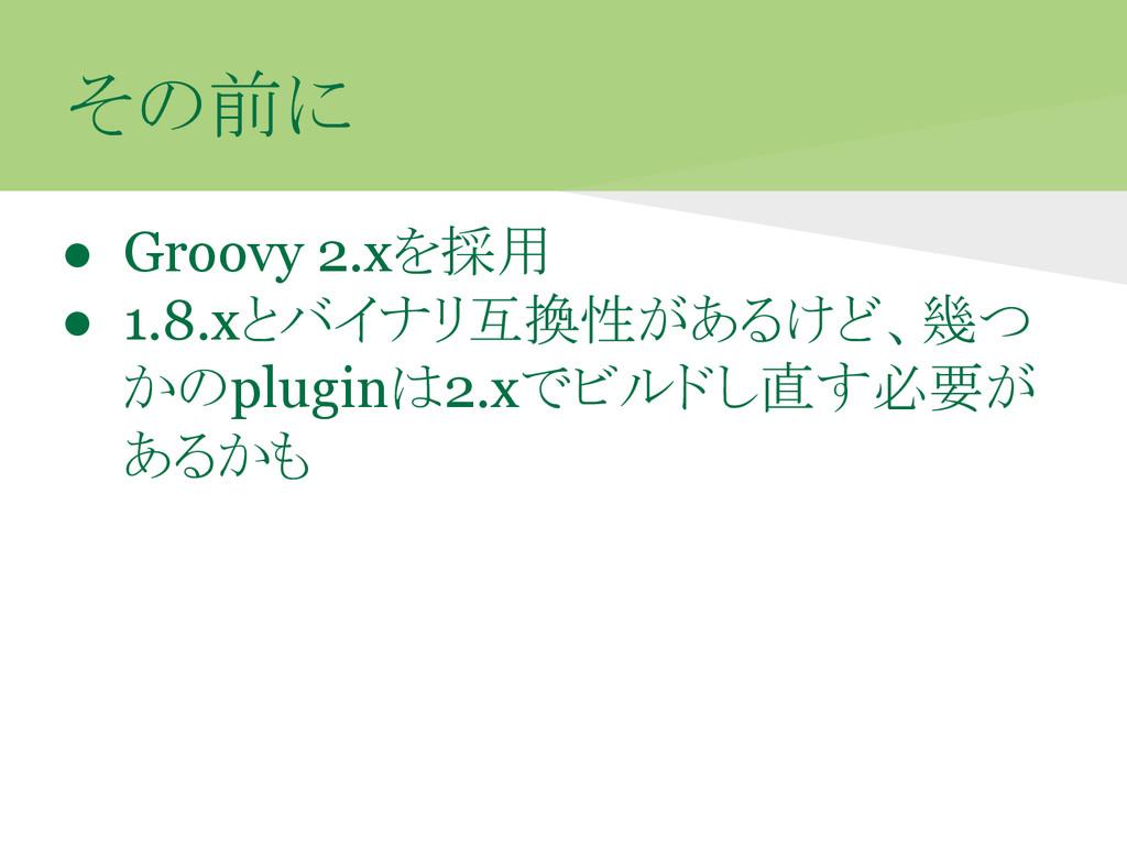 その前に ● Groovy 2.xを採用 ● 1.8.xとバイナリ互換性があるけど、幾つ かの...