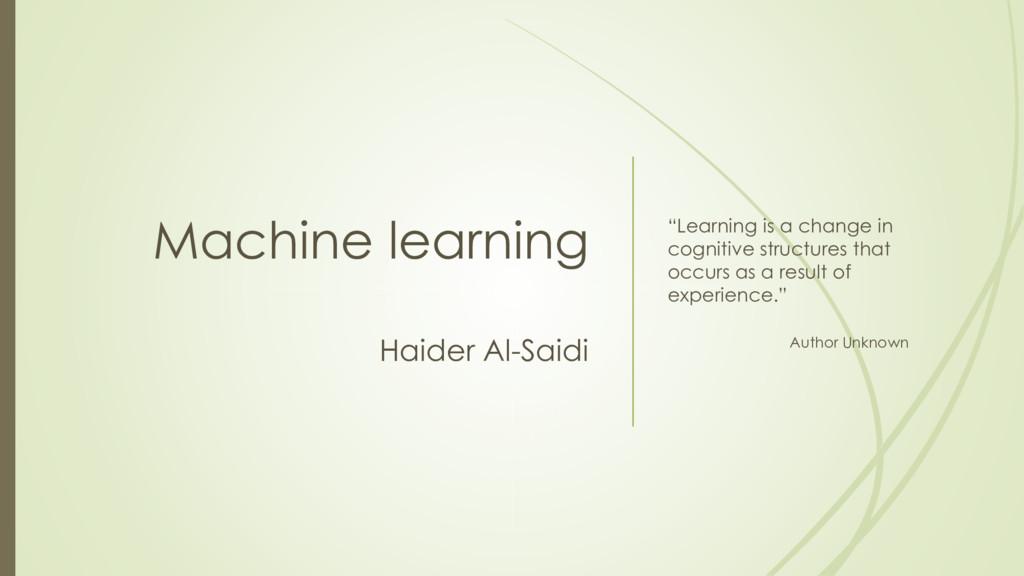 "Machine learning Haider Al-Saidi ""Learning is a..."