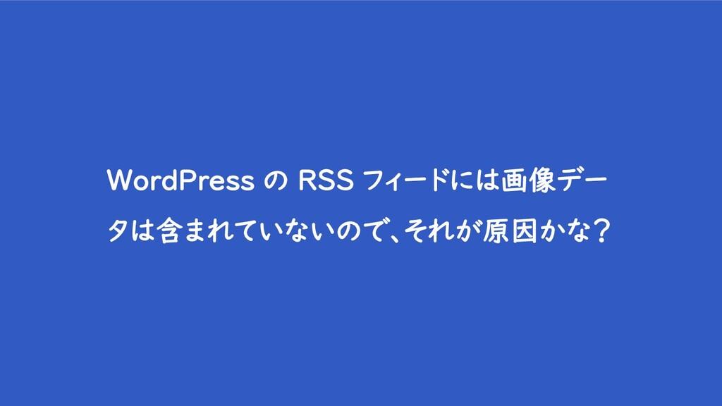 WordPress の RSS フィードには画像デー タは含まれていないので、それが原因かな?