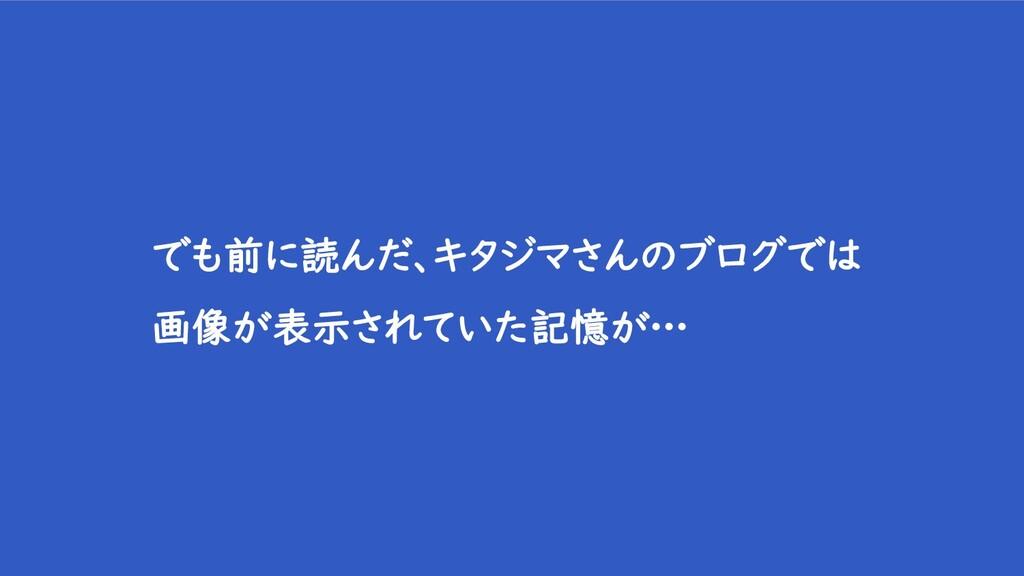 でも前に読んだ、キタジマさんのブログでは 画像が表示されていた記憶が…