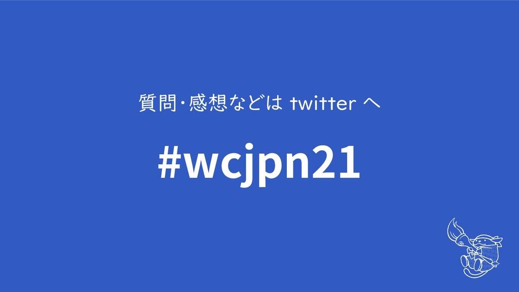 質問・感想などは twitter へ #wcjpn21