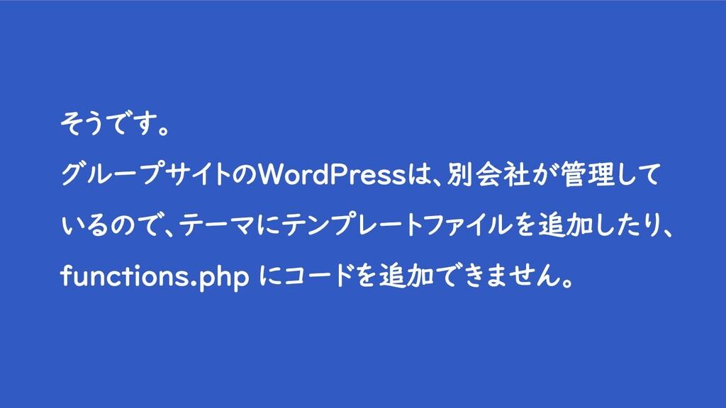 そうです。 グループサイトのWordPressは、別会社が管理して いるので、テーマにテンプレ...