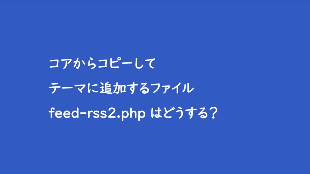 コアからコピーして テーマに追加するファイル feed-rss2.php はどうする?