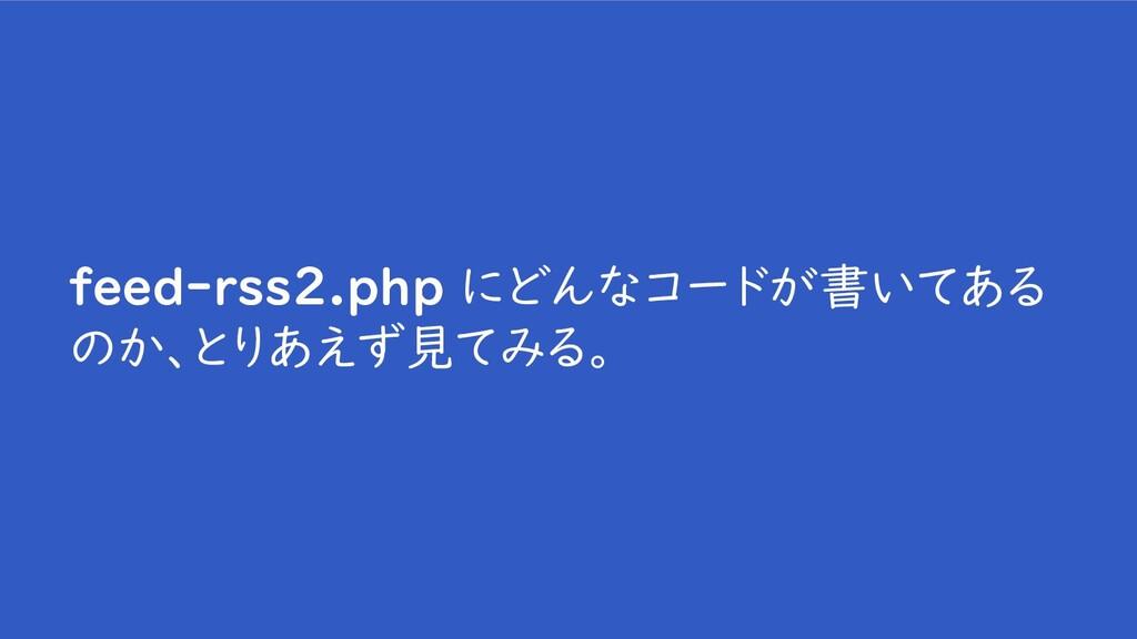 feed-rss2.php にどんなコードが書いてある のか、とりあえず見てみる。