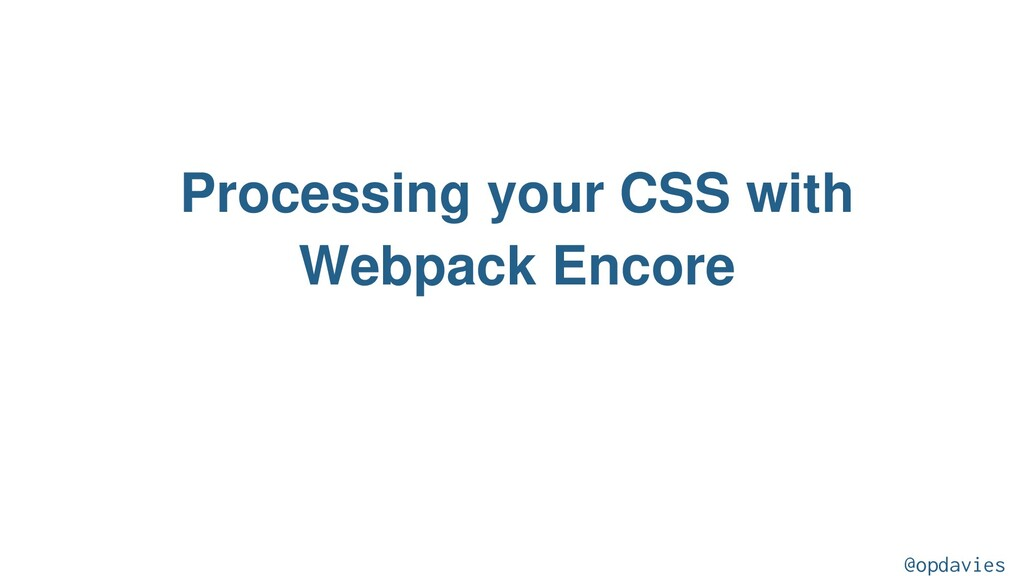 Processing your CSS with Webpack Encore @opdavi...