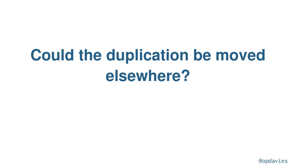 Could the duplication be moved elsewhere? @opda...