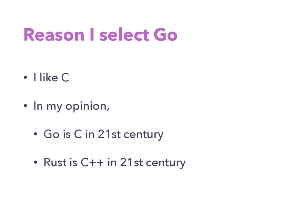 Reason I select Go • I like C • In my opinion, ...