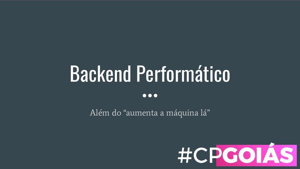"""Backend Performático Além do """"aumenta a máquina..."""