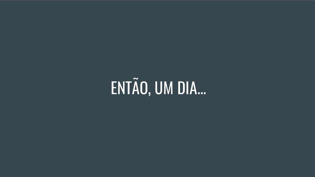 ENTÃO, UM DIA...