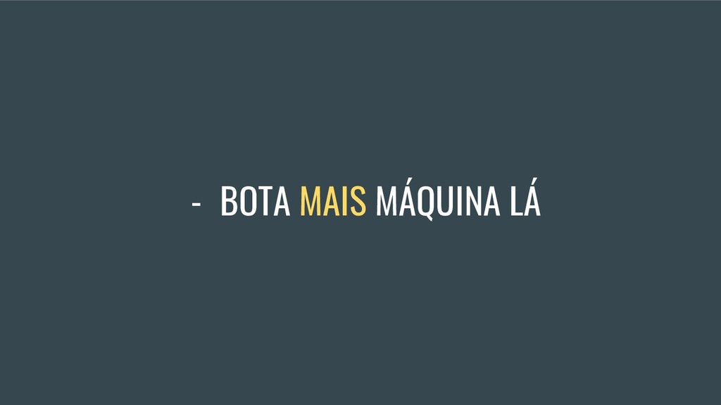 - BOTA MAIS MÁQUINA LÁ