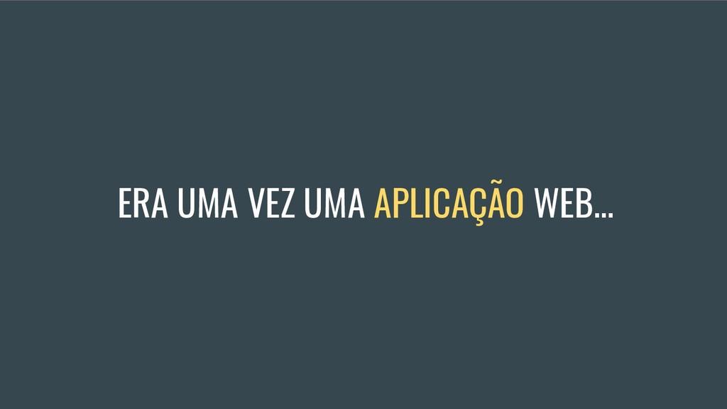 ERA UMA VEZ UMA APLICAÇÃO WEB...