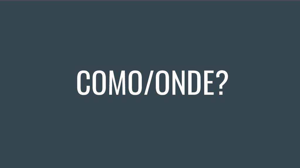 COMO/ONDE?