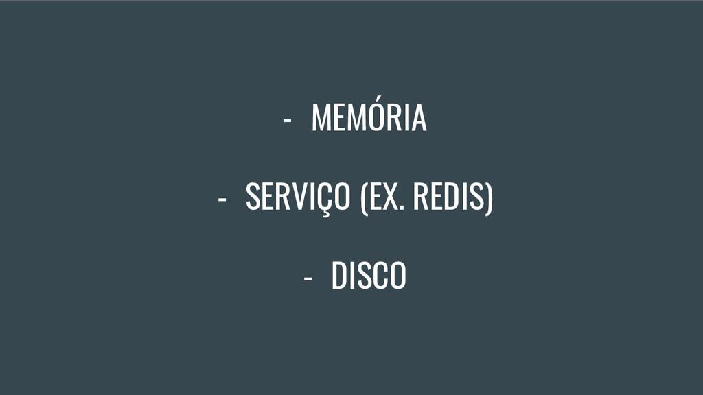 - MEMÓRIA - SERVIÇO (EX. REDIS) - DISCO