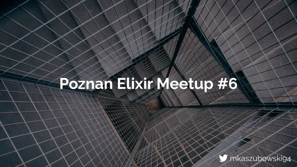 Poznan Elixir Meetup #6 mkaszubowski94