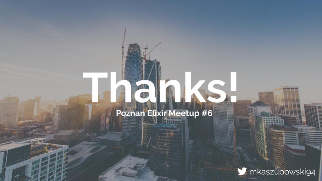 Thanks! Poznan Elixir Meetup #6 mkaszubowski94